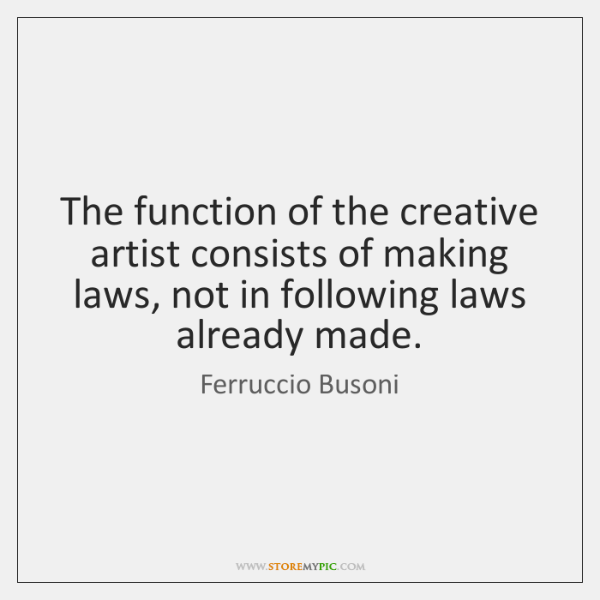 The function of the creative artist consists of making laws, not in ...