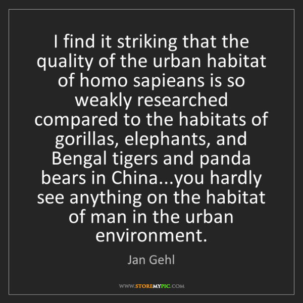 Jan Gehl: I find it striking that the quality of the urban habitat...