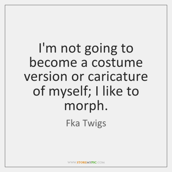 I'm not going to become a costume version or caricature of myself; ...