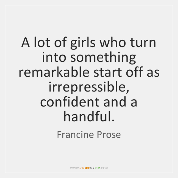 A lot of girls who turn into something remarkable start off as ...