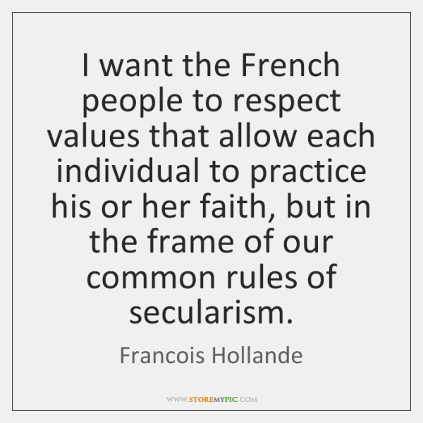 I want the French people to respect values that allow each individual ...