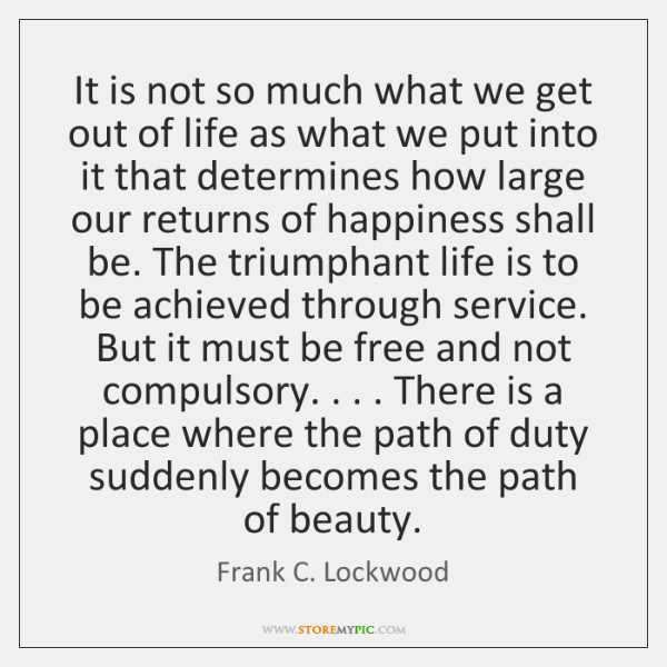 It is not so much what we get out of life as ...