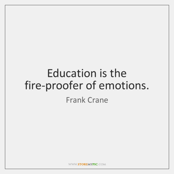Education is the fire-proofer of emotions.
