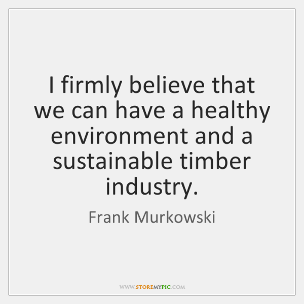 I firmly believe that we can have a healthy environment and a ...