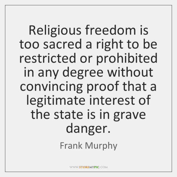 Religious freedom is too sacred a right to be restricted or prohibited ...