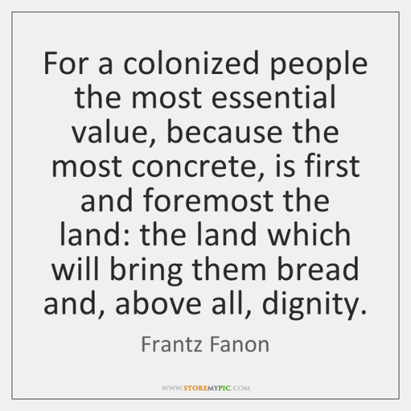 For a colonized people the most essential value, because the most concrete, ...