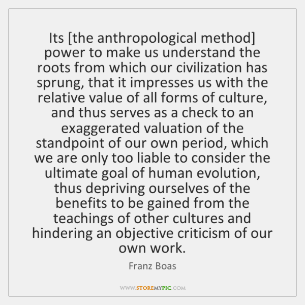 Its [the anthropological method] power to make us understand the roots from ...