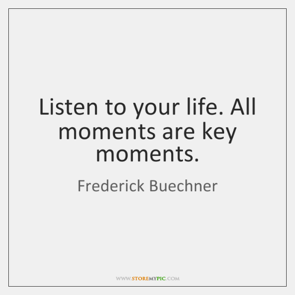 Listen to your life. All moments are key moments.