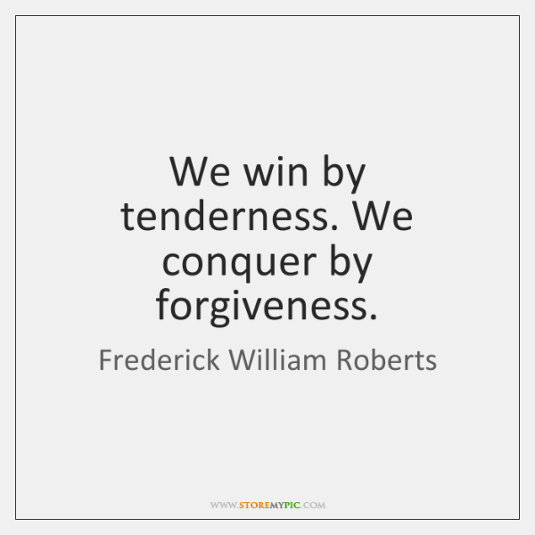 We win by tenderness. We conquer by forgiveness.