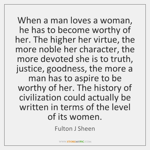 When a man loves a woman, he has to become worthy of ...