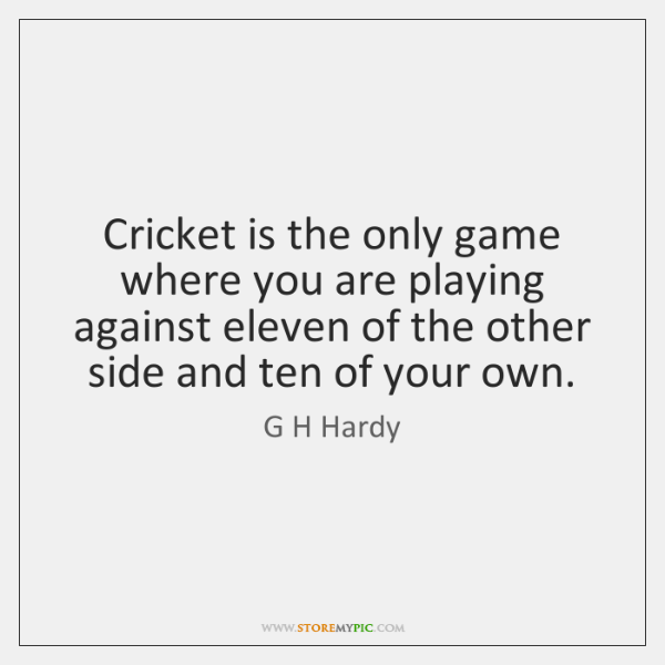 Cricket is the only game where you are playing against eleven of ...