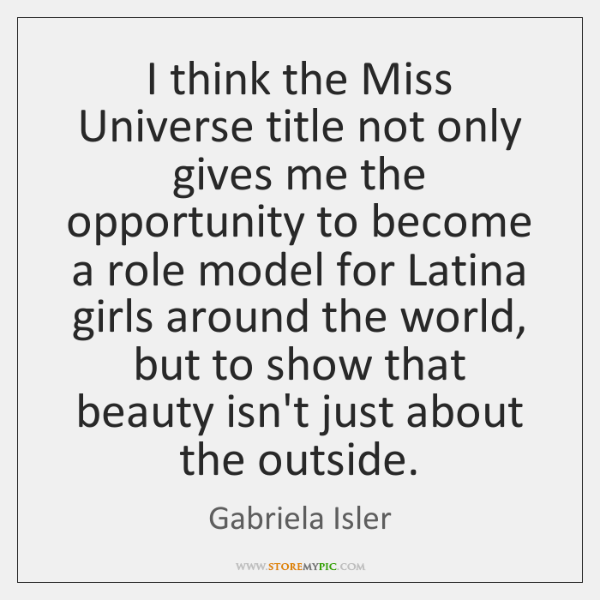 I think the Miss Universe title not only gives me the opportunity ...