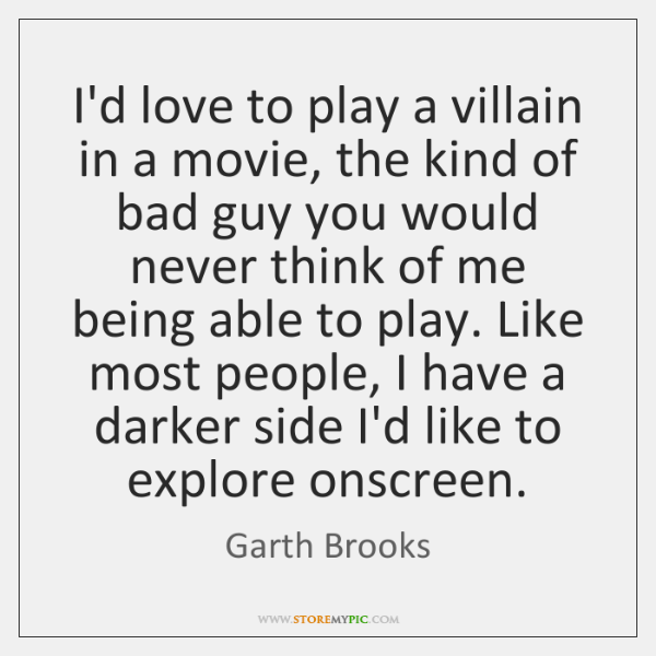 I'd love to play a villain in a movie, the kind of ...