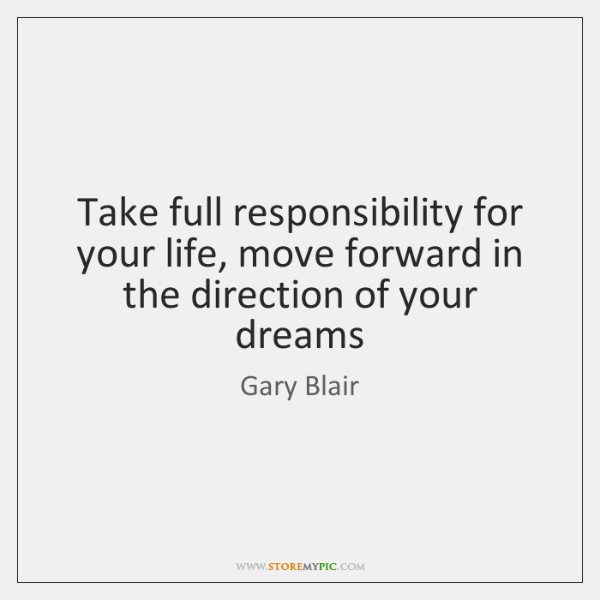 Take full responsibility for your life, move forward in the direction of ...