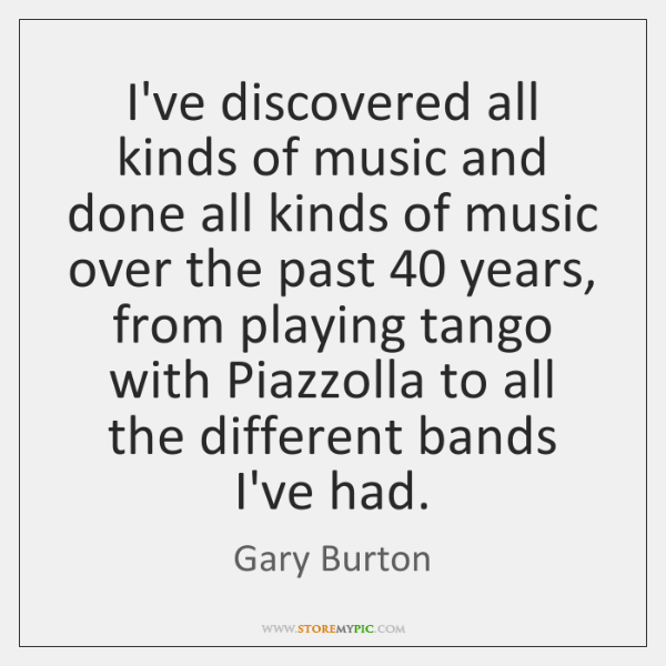 I've discovered all kinds of music and done all kinds of music ...