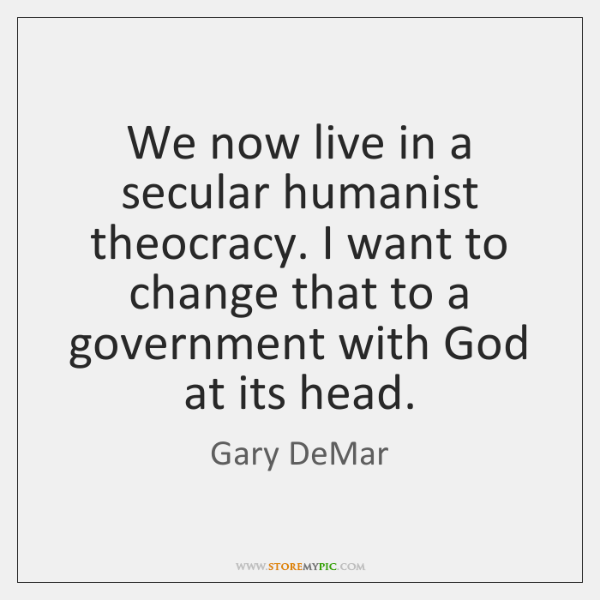 We now live in a secular humanist theocracy. I want to change ...