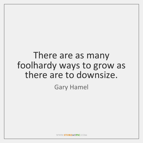 There are as many foolhardy ways to grow as there are to ...