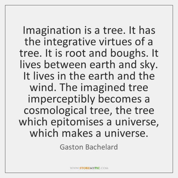 Imagination is a tree. It has the integrative virtues of a tree. ...