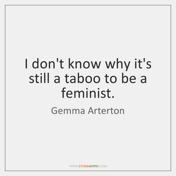 I don't know why it's still a taboo to be a feminist.