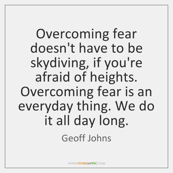 Overcoming fear doesn't have to be skydiving, if you're afraid of heights. ...