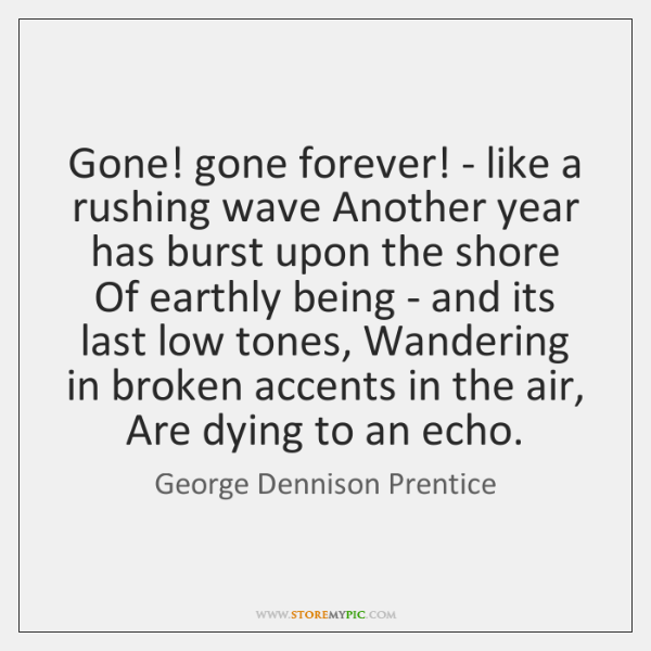 Gone! gone forever! - like a rushing wave Another year has burst ...