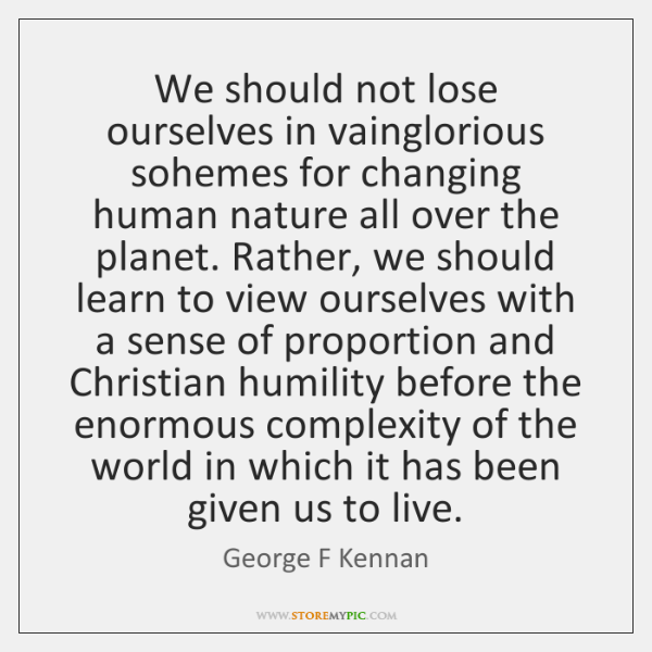 We should not lose ourselves in vainglorious sohemes for changing human nature ...