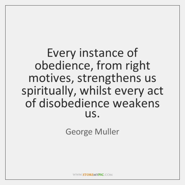 Every instance of obedience, from right motives, strengthens us spiritually, whilst every ...
