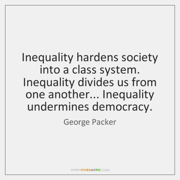 Inequality hardens society into a class system. Inequality divides us from one ...