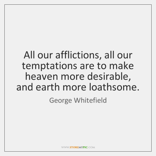 All our afflictions, all our temptations are to make heaven more desirable, ...