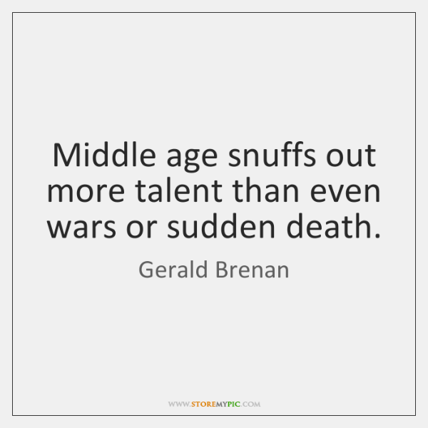 Middle age snuffs out more talent than even wars or sudden death.