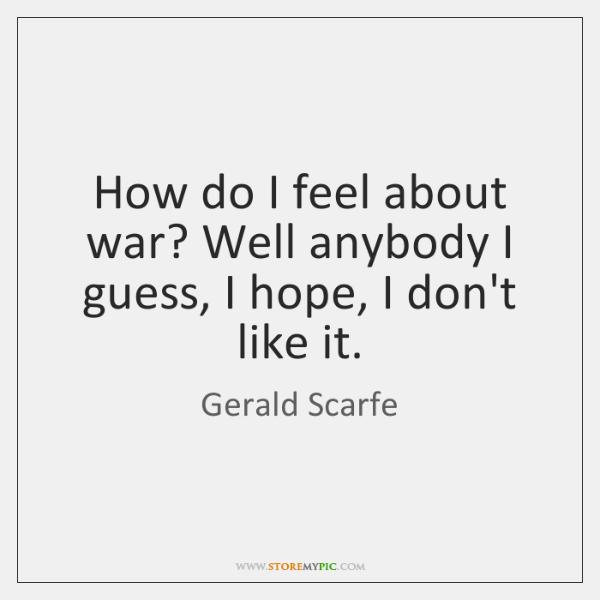 How do I feel about war? Well anybody I guess, I hope, ...