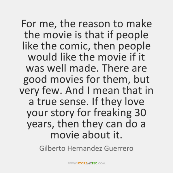 For me, the reason to make the movie is that if people ...