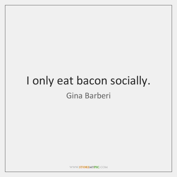 I only eat bacon socially.