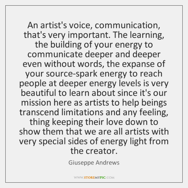 An artist's voice, communication, that's very important. The learning, the building of ...