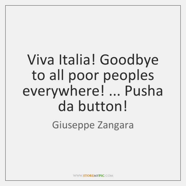 Viva Italia! Goodbye to all poor peoples everywhere! ... Pusha da button!