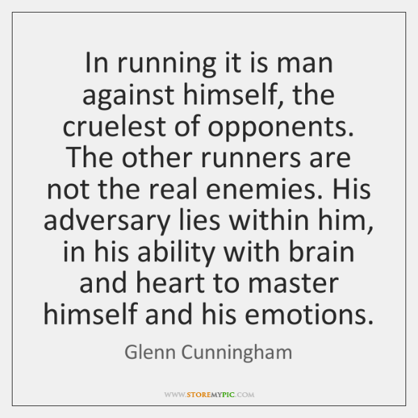 In running it is man against himself, the cruelest of opponents. The ...