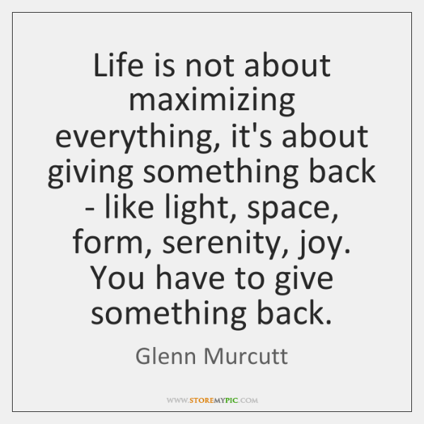 Life is not about maximizing everything, it's about giving something back - ...