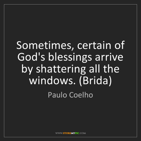 Paulo Coelho: Sometimes, certain of God's blessings arrive by shattering...