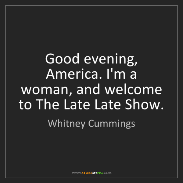 Whitney Cummings: Good evening, America. I'm a woman, and welcome to The...