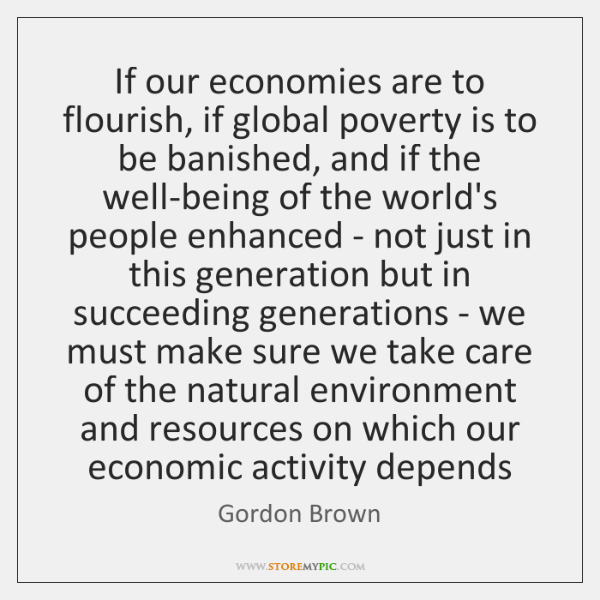 If our economies are to flourish, if global poverty is to be ...