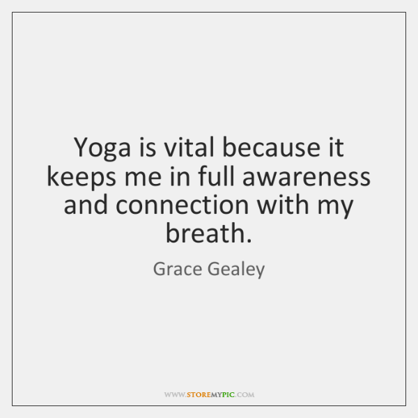 Yoga is vital because it keeps me in full awareness and connection ...