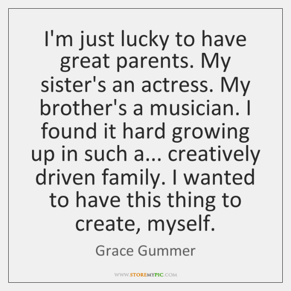 I'm just lucky to have great parents. My sister's an actress. My ...