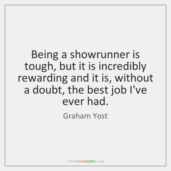 Being a showrunner is tough, but it is incredibly rewarding and it ...