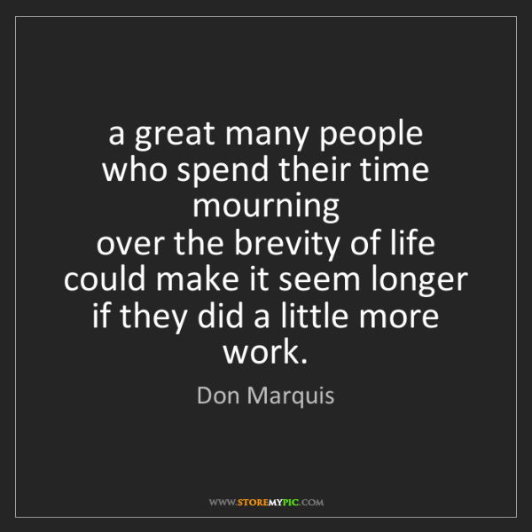 Don Marquis: a great many people   who spend their time mourning ...