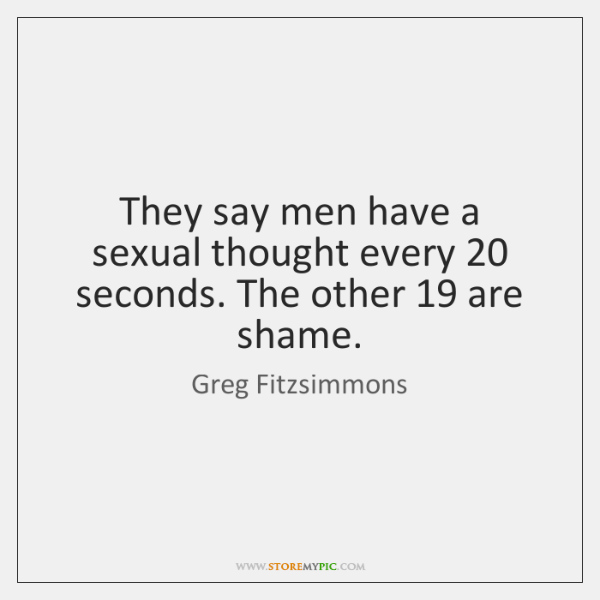 They say men have a sexual thought every 20 seconds. The other 19 are ...