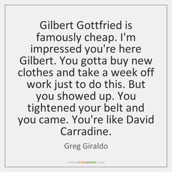 Gilbert Gottfried is famously cheap. I'm impressed you're here Gilbert. You gotta ...