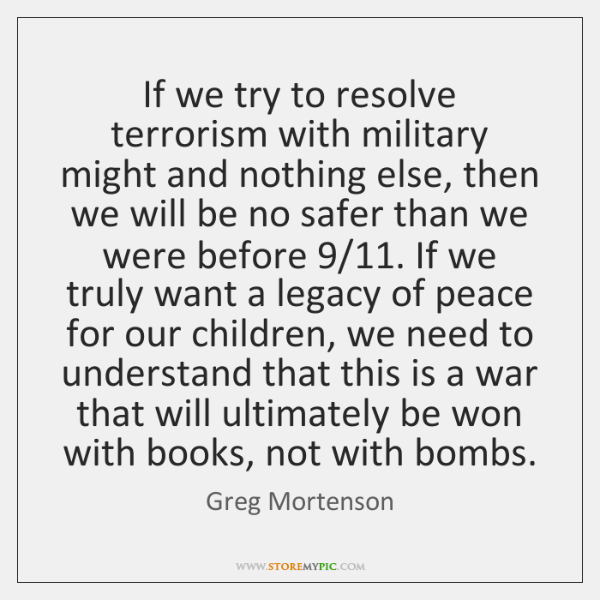 If we try to resolve terrorism with military might and nothing else, ...