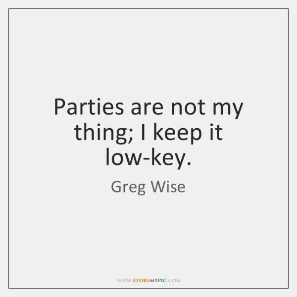 Parties are not my thing; I keep it low-key.