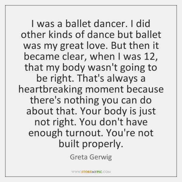 I was a ballet dancer. I did other kinds of dance but ...