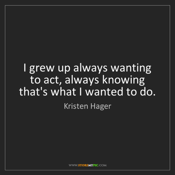 Kristen Hager: I grew up always wanting to act, always knowing that's...